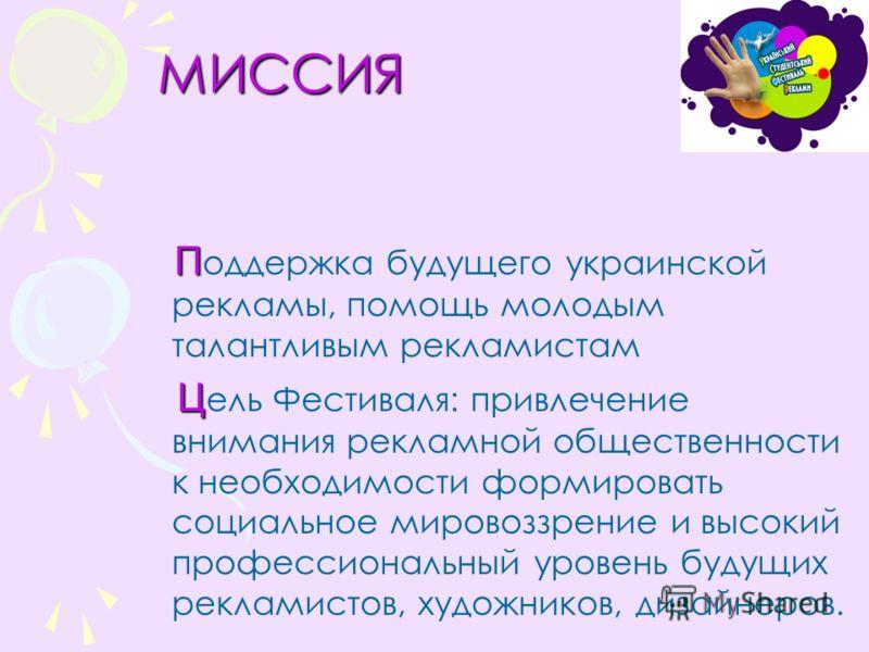 МИССИЯ МИССИЯ П П оддержка будущего украинской рекламы, помощь молодым талантливым рекламистам Ц Ц ель Фестиваля: привлечение внимания рекламной общественности к необходимости формировать социальное мировоззрение и высокий профессиональный уровень бу