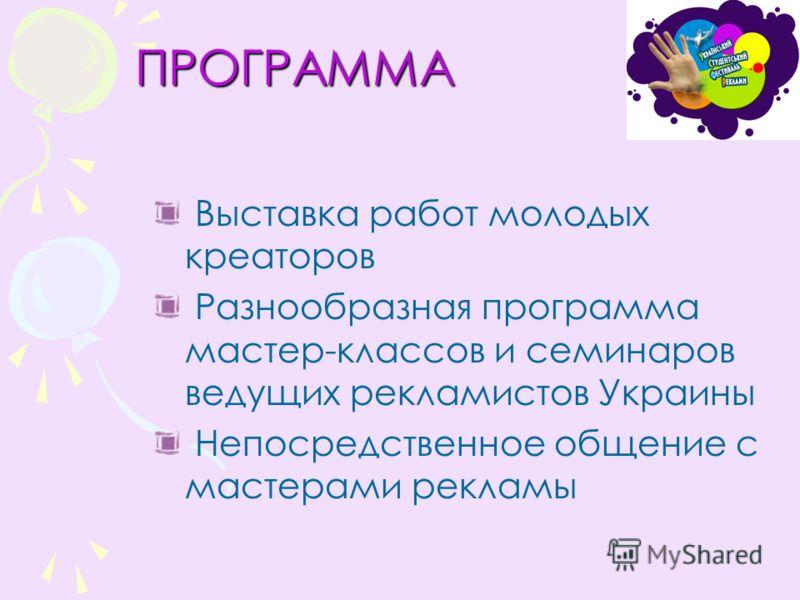 ПРОГРАММА Выставка работ молодых креаторов Разнообразная программа мастер-классов и семинаров ведущих рекламистов Украины Непосредственное общение с мастерами рекламы