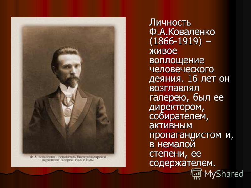 Личность Ф.А.Коваленко (1866-1919) – живое воплощение человеческого деяния. 16 лет он возглавлял галерею, был ее директором, собирателем, активным пропагандистом и, в немалой степени, ее содержателем.