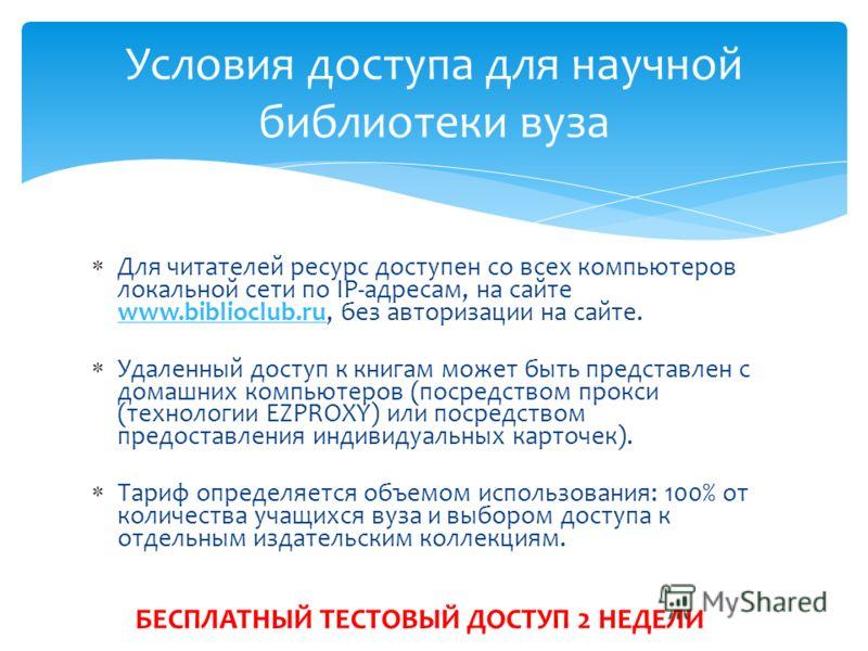 Для читателей ресурс доступен со всех компьютеров локальной сети по IP-адресам, на сайте www.biblioclub.ru, без авторизации на сайте. Удаленный доступ к книгам может быть представлен с домашних компьютеров (посредством прокси (технологии EZPROXY) или