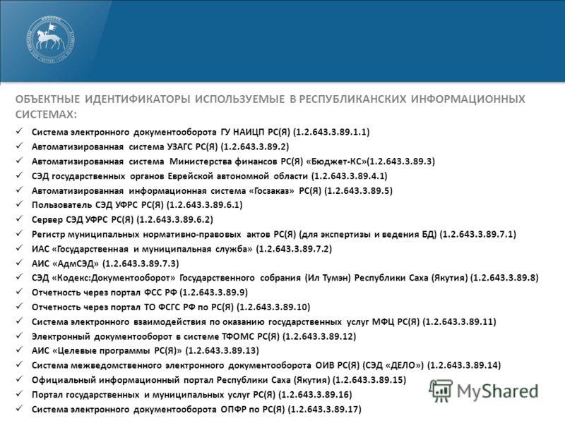 ОБЪЕКТНЫЕ ИДЕНТИФИКАТОРЫ ИСПОЛЬЗУЕМЫЕ В РЕСПУБЛИКАНСКИХ ИНФОРМАЦИОННЫХ СИСТЕМАХ: Система электронного документооборота ГУ НАИЦП РС(Я) (1.2.643.3.89.1.1) Автоматизированная система УЗАГС РС(Я) (1.2.643.3.89.2) Автоматизированная система Министерства ф