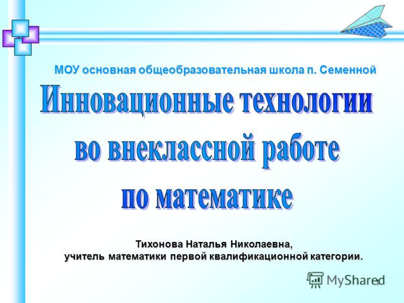 Тихонова Наталья Николаевна, учитель математики первой квалификационной категории. МОУ основная общеобразовательная школа п. Семенной 1