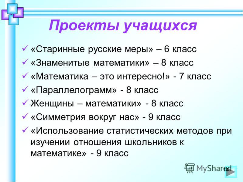 Проекты учащихся «Старинные русские меры» – 6 класс «Знаменитые математики» – 8 класс «Математика – это интересно!» - 7 класс «Параллелограмм» - 8 класс Женщины – математики» - 8 класс «Симметрия вокруг нас» - 9 класс «Использование статистических ме