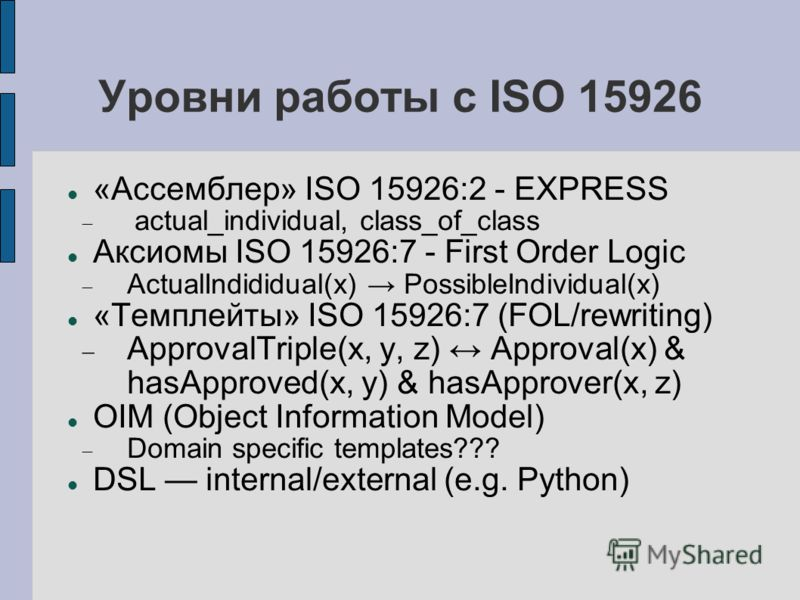 Уровни работы с ISO 15926 «Ассемблер» ISO 15926:2 - EXPRESS actual_individual, class_of_class Аксиомы ISO 15926:7 - First Order Logic ActualIndididual(x) PossibleIndividual(x) «Темплейты» ISO 15926:7 (FOL/rewriting) ApprovalTriple(x, y, z) Approval(x