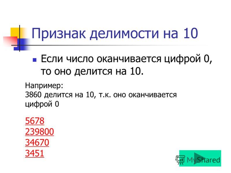 Признак делимости на 10 Если число оканчивается цифрой 0, то оно делится на 10. Например: 3860 делится на 10, т.к. оно оканчивается цифрой 0 5678 239800 34670 3451