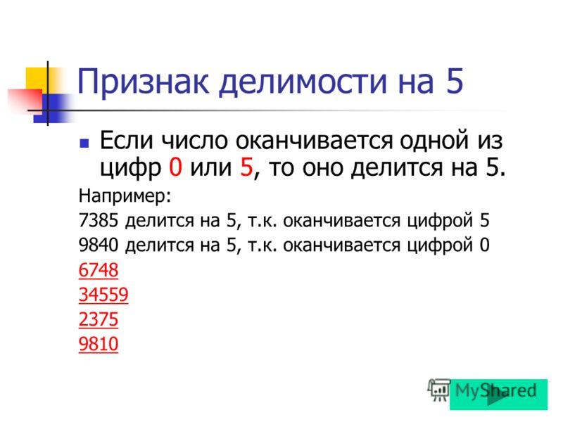 Признак делимости на 5 Если число оканчивается одной из цифр 0 или 5, то оно делится на 5. Например: 7385 делится на 5, т.к. оканчивается цифрой 5 9840 делится на 5, т.к. оканчивается цифрой 0 6748 34559 2375 9810