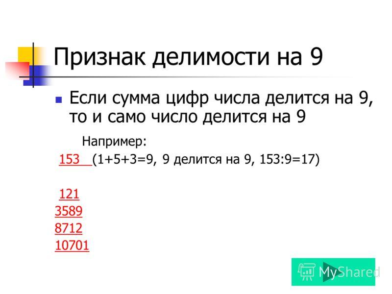 Признак делимости на 9 Если сумма цифр числа делится на 9, то и само число делится на 9 Например: 153 (1+5+3=9, 9 делится на 9, 153:9=17)153 121 3589 8712 10701