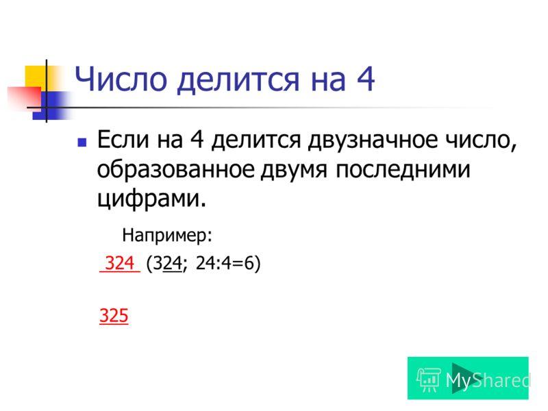 Число делится на 4 Если на 4 делится двузначное число, образованное двумя последними цифрами. Например: 324 (324; 24:4=6) 324 325