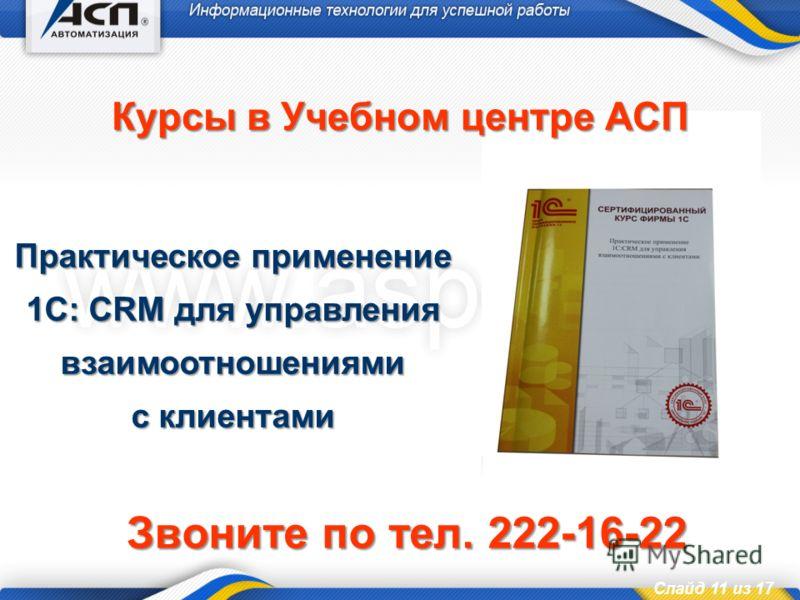Слайд 11 из 17 Курсы в Учебном центре АСП Практическое применение 1С: CRM для управления взаимоотношениями с клиентами Звоните по тел. 222-16-22