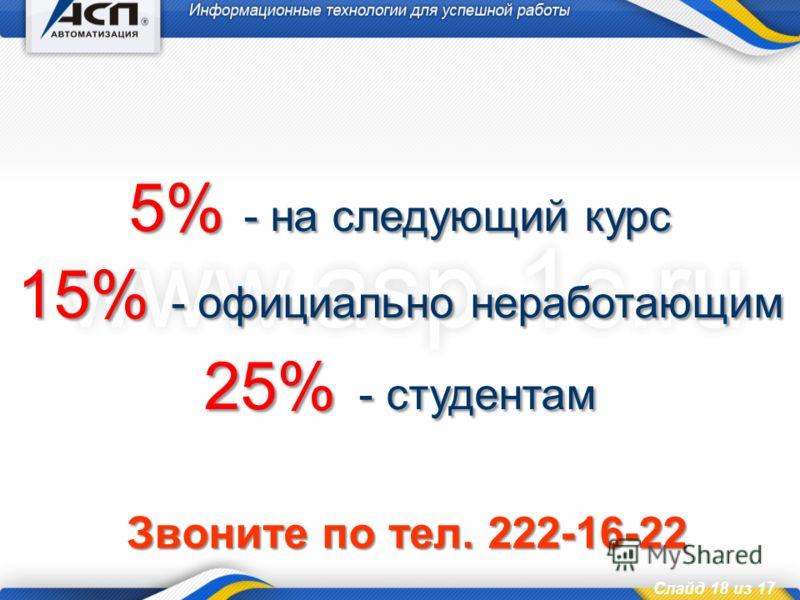 Слайд 18 из 17 5% - на следующий курс 15% - официально неработающим 25% - студентам Звоните по тел. 222-16-22