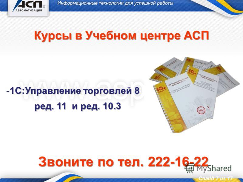 Слайд 7 из 17 Курсы в Учебном центре АСП -1С:Управление торговлей 8 ред. 11 и ред. 10.3 Звоните по тел. 222-16-22