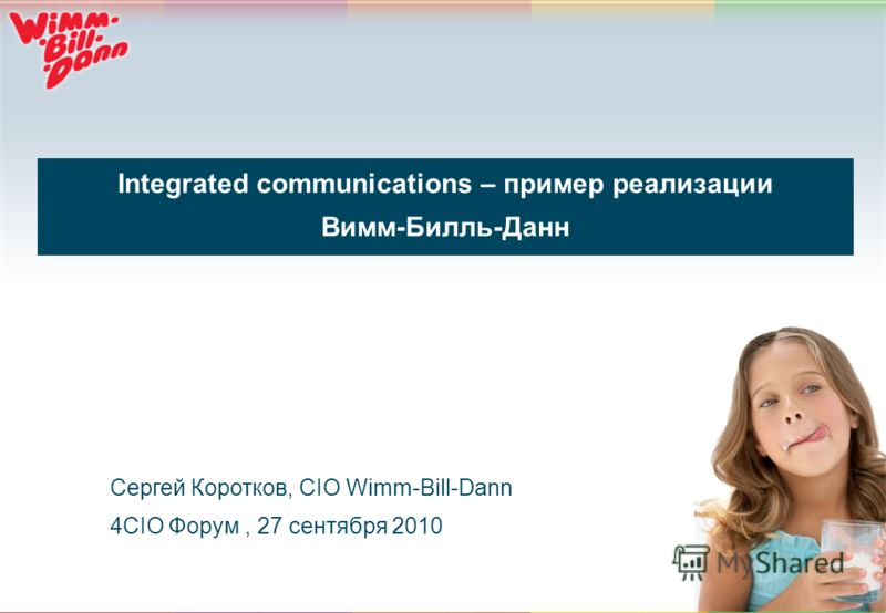 1 Integrated communications – пример реализации Вимм-Билль-Данн Сергей Коротков, CIO Wimm-Bill-Dann 4CIO Форум, 27 сентября 2010