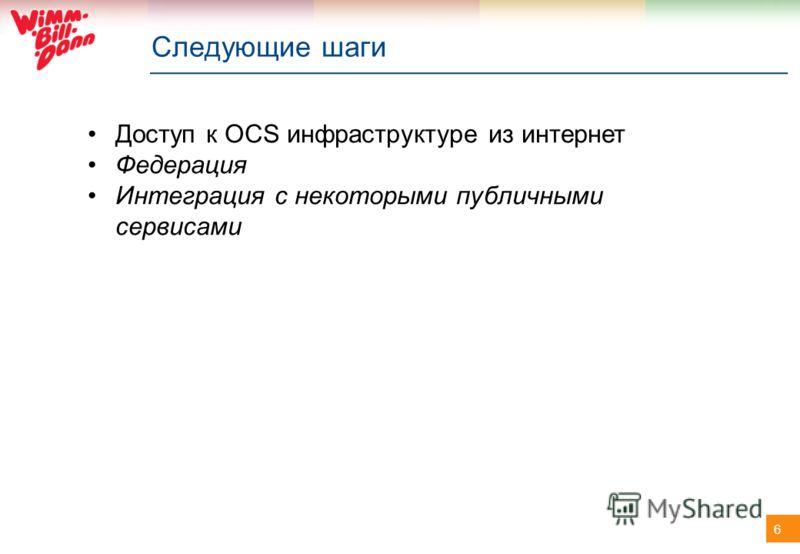 6 Следующие шаги Доступ к OCS инфраструктуре из интернет Федерация Интеграция с некоторыми публичными сервисами