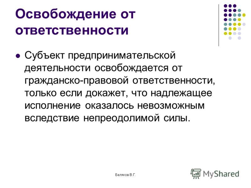 Беляков В.Г. Освобождение от ответственности Субъект предпринимательской деятельности освобождается от гражданско-правовой ответственности, только если докажет, что надлежащее исполнение оказалось невозможным вследствие непреодолимой силы.