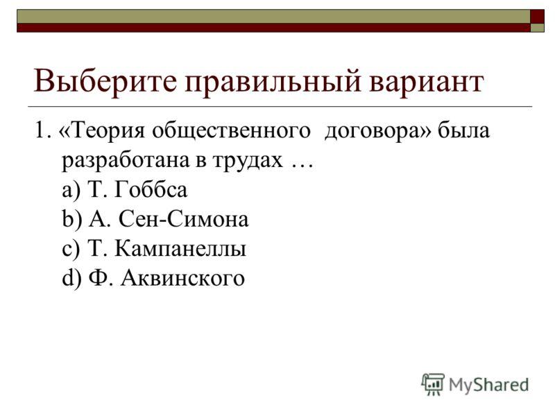 Выберите правильный вариант 1. «Теория общественного договора» была разработана в трудах … a) Т. Гоббса b) А. Сен-Симона c) Т. Кампанеллы d) Ф. Аквинского