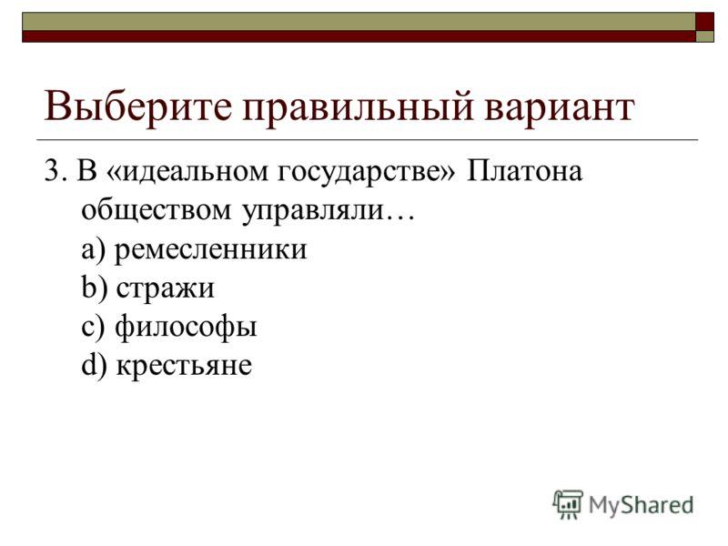 Выберите правильный вариант 3. В «идеальном государстве» Платона обществом управляли… a) ремесленники b) стражи c) философы d) крестьяне