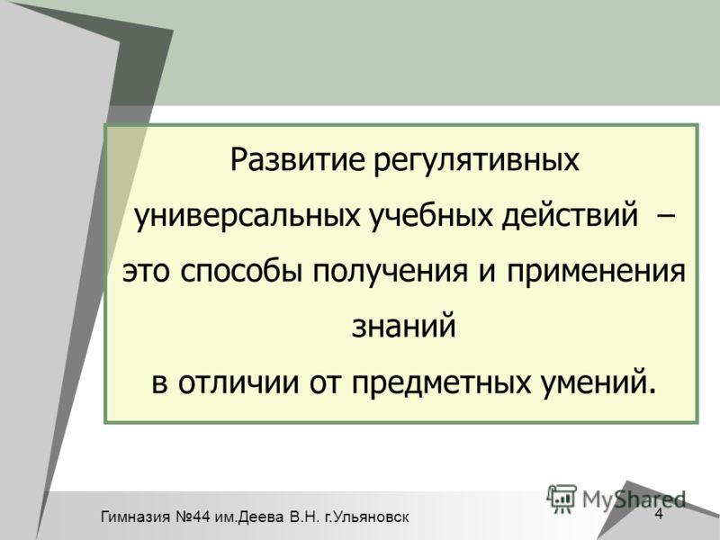 Гимназия 44 им.Деева В.Н. г.Ульяновск 4 Развитие регулятивных универсальных учебных действий – это способы получения и применения знаний в отличии от предметных умений.