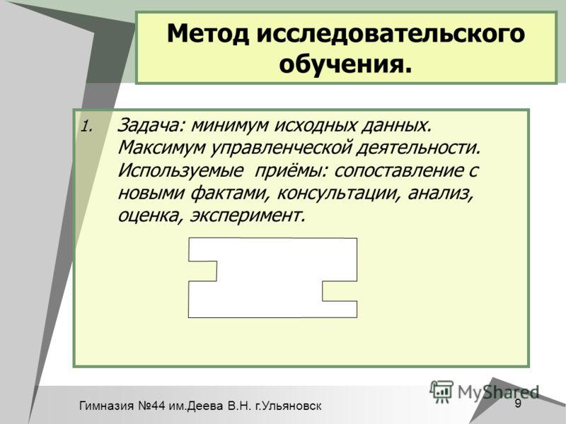 Гимназия 44 им.Деева В.Н. г.Ульяновск 9 Метод исследовательского обучения. 1. Задача: минимум исходных данных. Максимум управленческой деятельности. Используемые приёмы: сопоставление с новыми фактами, консультации, анализ, оценка, эксперимент.