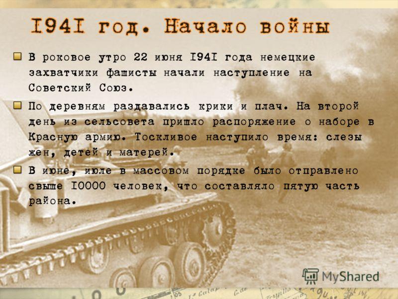 В роковое утро 22 июня 1941 года немецкие захватчики фашисты начали наступление на Советский Союз. По деревням раздавались крики и плач. На второй день из сельсовета пришло распоряжение о наборе в Красную армию. Тоскливое наступило время: слезы жен,