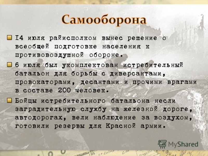 14 июля райисполком вынес решение о всеобщей подготовке населения к противовоздушной обороне. 6 июля был укомплектован истребительный батальон для борьбы с диверсантами, провокаторами, десантами и прочими врагами в составе 200 человек. Бойцы истребит