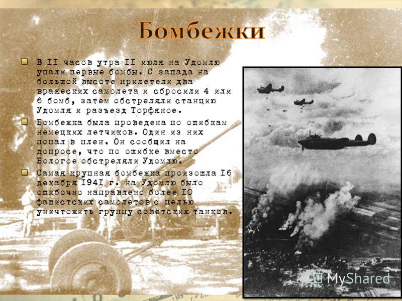 В 11 часов утра 11 июля на Удомлю упали первые бомбы. С запада на большой высоте прилетели два вражеских самолета и сбросили 4 или 6 бомб, затем обстреляли станцию Удомля и разъезд Торфяное. Бомбежка была проведена по ошибкам немецких летчиков. Один
