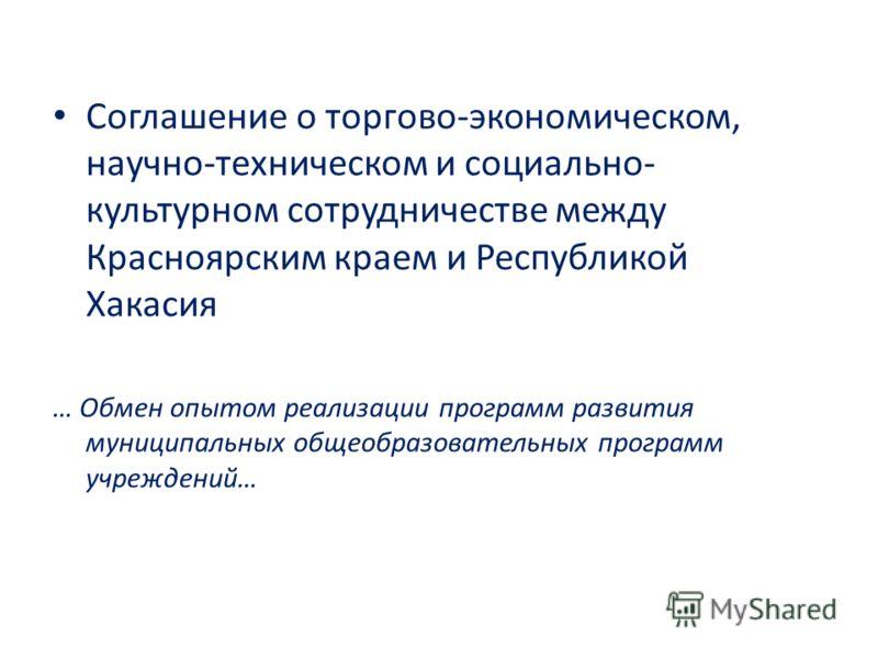 Соглашение о торгово-экономическом, научно-техническом и социально- культурном сотрудничестве между Красноярским краем и Республикой Хакасия … Обмен опытом реализации программ развития муниципальных общеобразовательных программ учреждений…