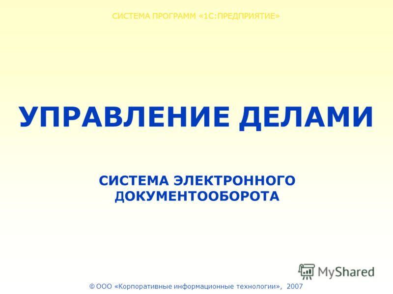 © ООО «Корпоративные информационные технологии», 2007 СИСТЕМА ПРОГРАММ «1С:ПРЕДПРИЯТИЕ» СИСТЕМА ЭЛЕКТРОННОГО Д ОКУМЕНТООБОРОТА УПРАВЛЕНИЕ ДЕЛАМИ
