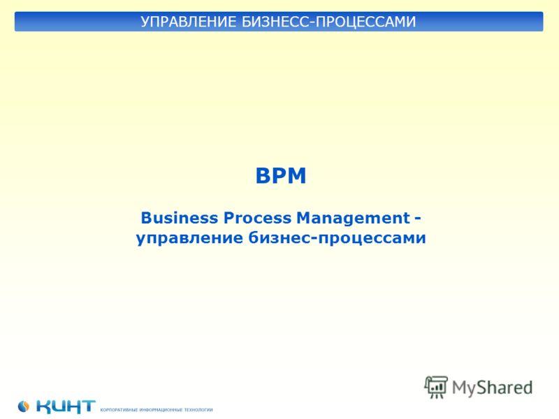 BPM Business Process Management - управление бизнес-процессами УПРАВЛЕНИЕ БИЗНЕСС-ПРОЦЕССАМИ