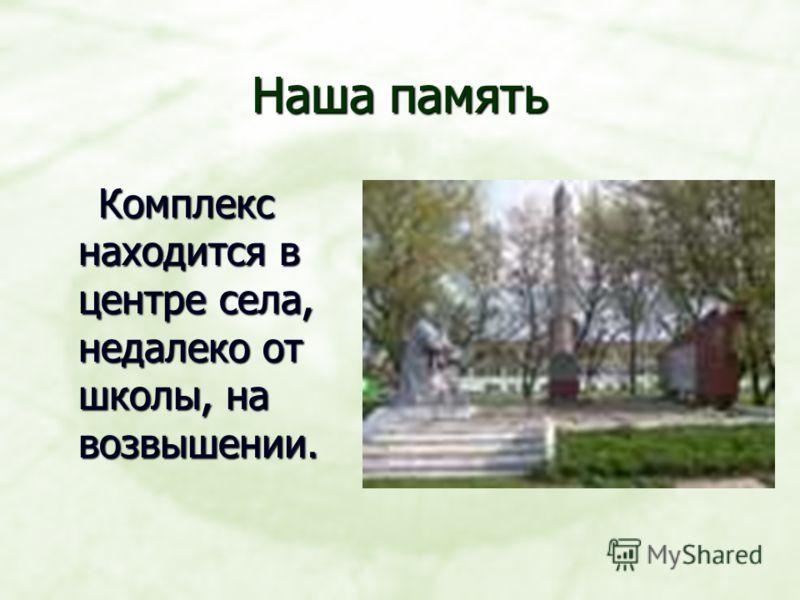 Наша память Комплекс находится в центре села, недалеко от школы, на возвышении. Комплекс находится в центре села, недалеко от школы, на возвышении.
