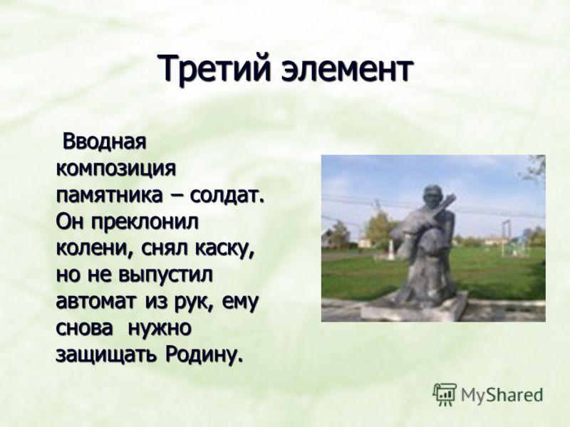 Третий элемент Вводная композиция памятника – солдат. Он преклонил колени, снял каску, но не выпустил автомат из рук, ему снова нужно защищать Родину. Вводная композиция памятника – солдат. Он преклонил колени, снял каску, но не выпустил автомат из р