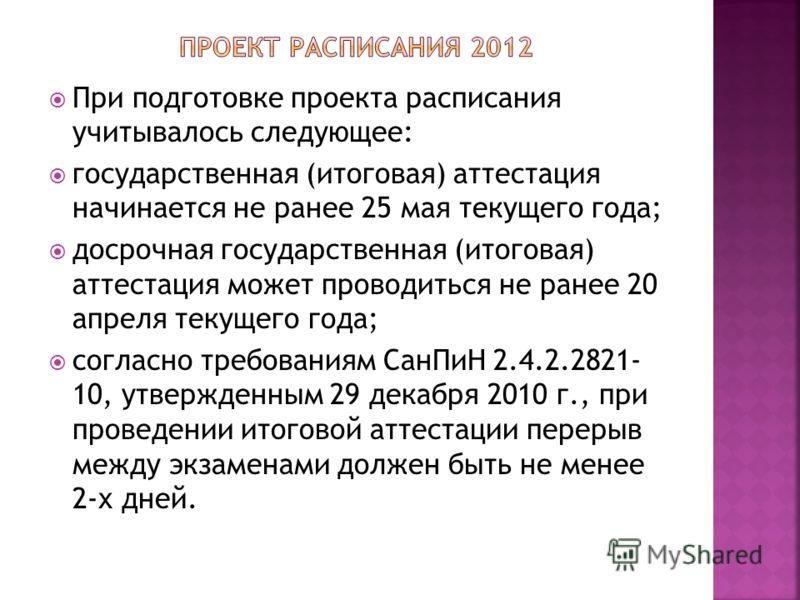 При подготовке проекта расписания учитывалось следующее: государственная (итоговая) аттестация начинается не ранее 25 мая текущего года; досрочная государственная (итоговая) аттестация может проводиться не ранее 20 апреля текущего года; согласно треб