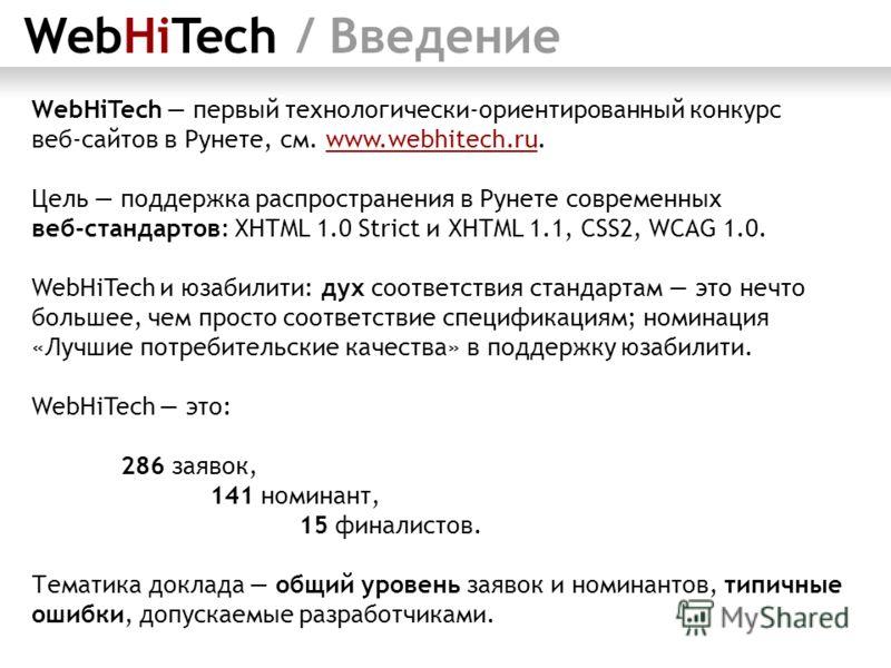 WebHiTech / Введение WebHiTech первый технологически-ориентированный конкурс веб-сайтов в Рунете, см. www.webhitech.ru. Цель поддержка распространения в Рунете современных веб-стандартов: XHTML 1.0 Strict и XHTML 1.1, CSS2, WCAG 1.0. WebHiTech и юзаб