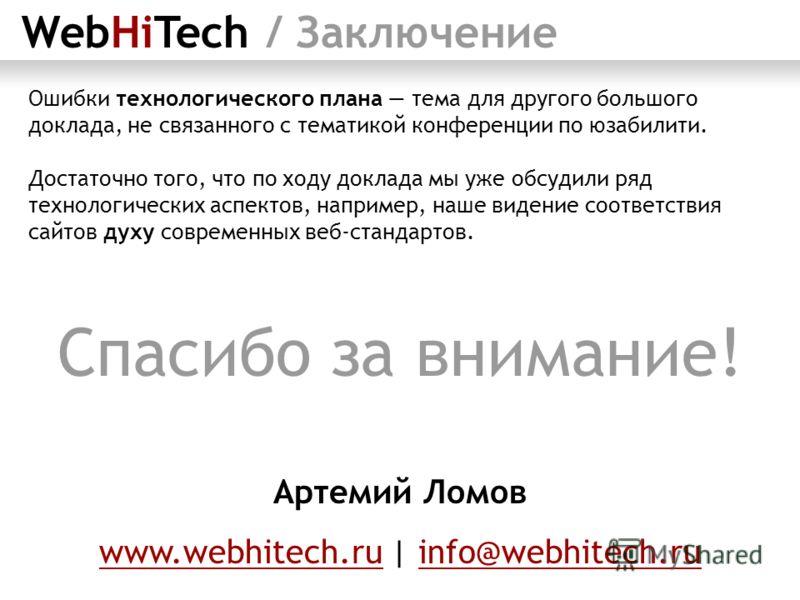 WebHiTech / Заключение Ошибки технологического плана тема для другого большого доклада, не связанного с тематикой конференции по юзабилити. Достаточно того, что по ходу доклада мы уже обсудили ряд технологических аспектов, например, наше видение соот