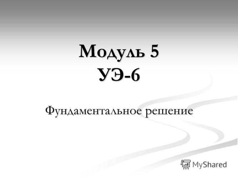 Модуль 5 УЭ-6 Фундаментальное решение