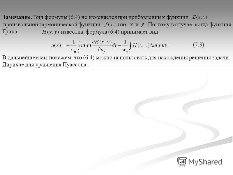 произвольной гармонической функции. Поэтому в случае, когда функция Грина известна, формула (6.4) принимает вид Замечание. Вид формулы (6.4) не изменяется при прибавлении к функции по и (7.3) В дальнейшем мы покажем, что (6.4) можно использовать для