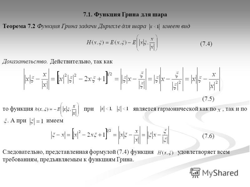 Теорема 7.2 Функция Грина задачи Дирихле для шара имеет вид Доказательство. Действительно, так как 7.1. Функция Грина для шара (7.4) (7.5) является гармонической как по, так и пото функция при. А при имеем (7.6) Следовательно, представленная формулой
