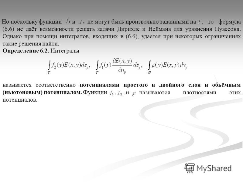 Но поскольку функциии не могут быть произвольно заданными на, то формула (6.6) не даёт возможности решать задачи Дирихле и Неймана для уравнения Пуассона. Однако при помощи интегралов, входящих в (6.6), удаётся при некоторых ограничениях такие решени