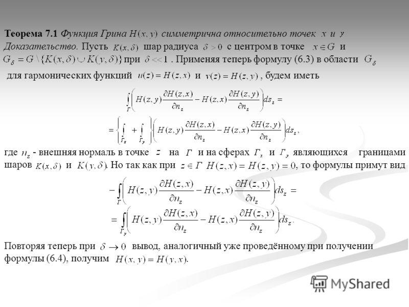 - внешняя нормаль в точке симметрична относительно точекТеорема 7.1 Функция Гринаи Доказательство. Пусть шар радиуса с центром в точке и при. Применяя теперь формулу (6.3) в области для гармонических функций и, будем иметь являющихся границами шаров