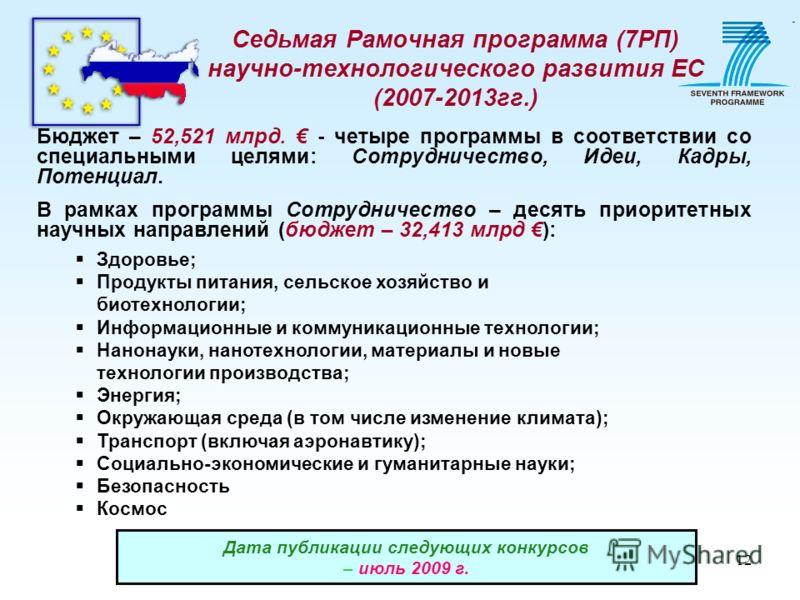 12 Седьмая Рамочная программа (7РП) научно-технологического развития ЕС (2007-2013гг.) Бюджет – 52,521 млрд. - четыре программы в соответствии со специальными целями: Сотрудничество, Идеи, Кадры, Потенциал. В рамках программы Сотрудничество – десять