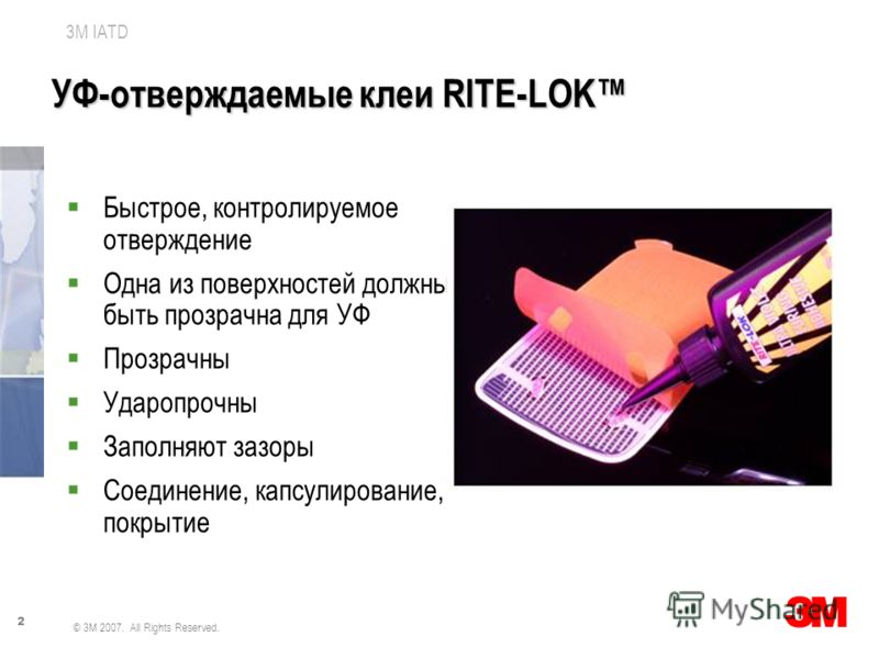 2 3M IATD © 3M 2007. All Rights Reserved. УФ-отверждаемые клеи RITE-LOK Быстрое, контролируемое отверждение Одна из поверхностей должны быть прозрачна для УФ Прозрачны Ударопрочны Заполняют зазоры Соединение, капсулирование, покрытие