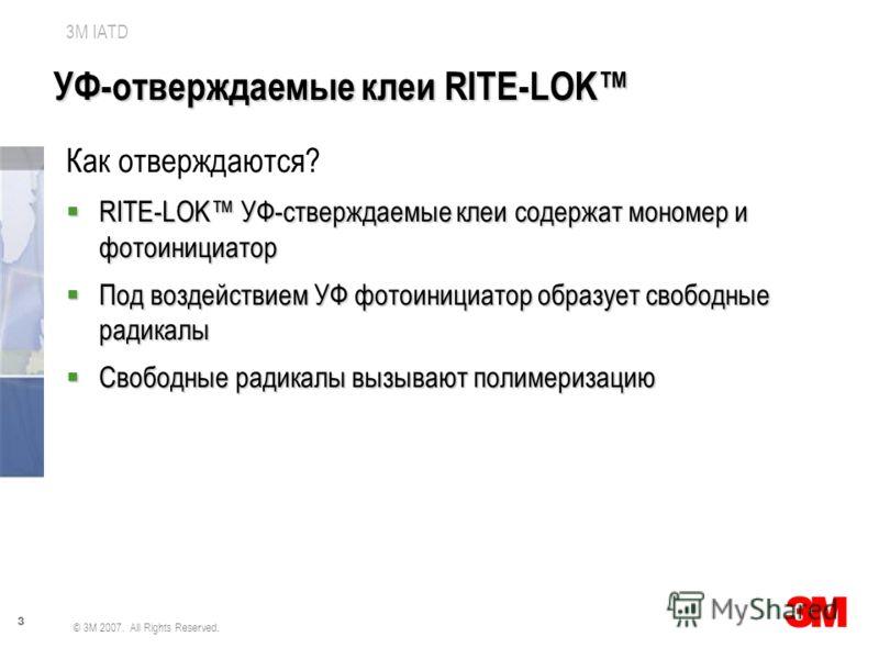 3 3M IATD © 3M 2007. All Rights Reserved. УФ-отверждаемые клеи RITE-LOK Как отверждаются? RITE-LOK УФ-стверждаемые клеи содержат мономер и фотоинициатор RITE-LOK УФ-стверждаемые клеи содержат мономер и фотоинициатор Под воздействием УФ фотоинициатор