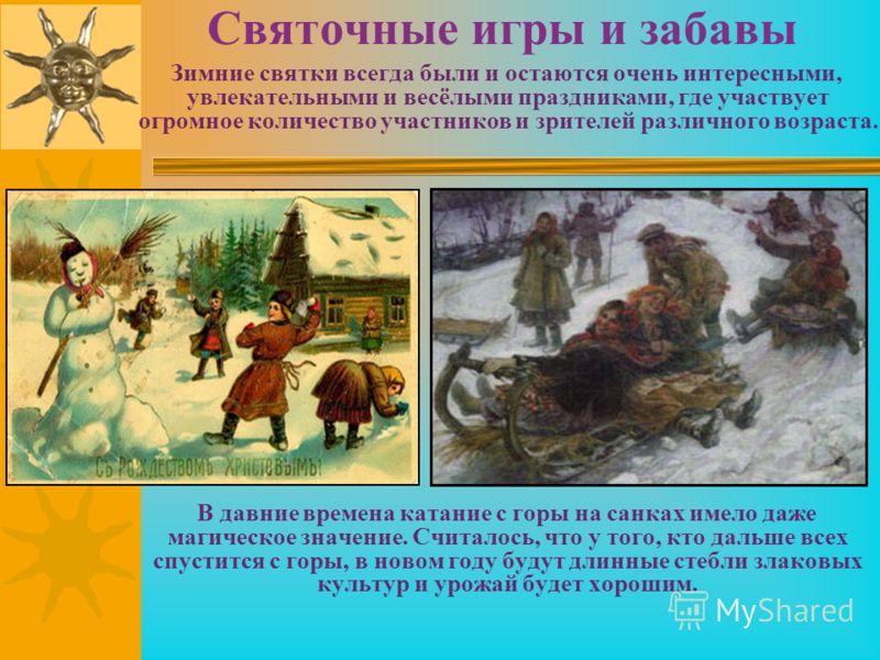 Святочные игры и забавы Зимние святки всегда были и остаются очень интересными, увлекательными и весёлыми праздниками, где участвует огромное количество участников и зрителей различного возраста. В давние времена катание с горы на санках имело даже м