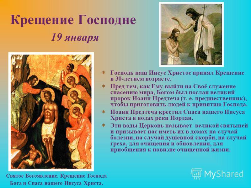 Крещение Господне 19 января Господь наш Иисус Христос принял Крещение в 30-летнем возрасте. Пред тем, как Ему выйти на Своё служение спасению мира, Богом был послан великий пророк Иоанн Предтеча (т. е. предшественник), чтобы приготовить людей к приня