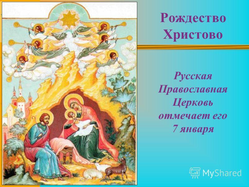 Рождество Христово Русская Православная Церковь отмечает его 7 января