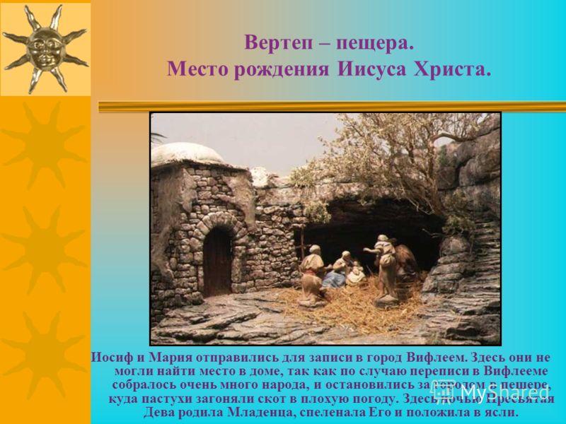 Вертеп – пещера. Место рождения Иисуса Христа. Иосиф и Мария отправились для записи в город Вифлеем. Здесь они не могли найти место в доме, так как по случаю переписи в Вифлееме собралось очень много народа, и остановились за городом в пещере, куда п