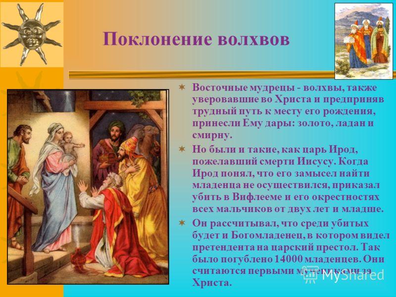 Поклонение волхвов Восточные мудрецы - волхвы, также уверовавшие во Христа и предприняв трудный путь к месту его рождения, принесли Ему дары: золото, ладан и смирну. Но были и такие, как царь Ирод, пожелавший смерти Иисусу. Когда Ирод понял, что его