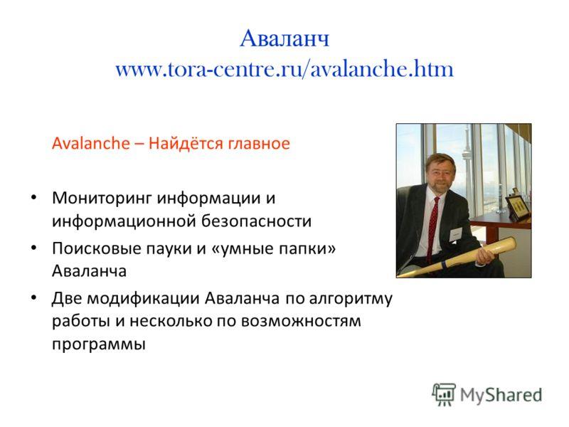 Аваланч www.tora-centre.ru/avalanche.htm Avalanche – Найдётся главное Мониторинг информации и информационной безопасности Поисковые пауки и «умные папки» Аваланча Две модификации Аваланча по алгоритму работы и несколько по возможностям программы