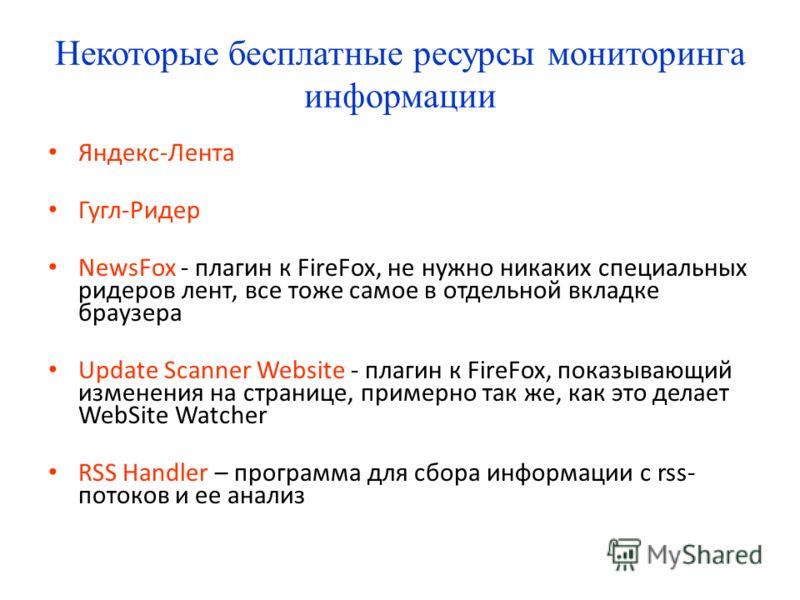 Некоторые бесплатные ресурсы мониторинга информации Яндекс-Лента Гугл-Ридер NewsFox - плагин к FireFox, не нужно никаких специальных ридеров лент, все тоже самое в отдельной вкладке браузера Update Scanner Website - плагин к FireFox, показывающий изм