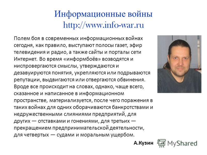 Информационные войны http://www.info-war.ru Полем боя в современных информационных войнах сегодня, как правило, выступают полосы газет, эфир телевидения и радио, а также сайты и порталы сети Интернет. Во время «информбоёв» возводятся и ниспровергаютс
