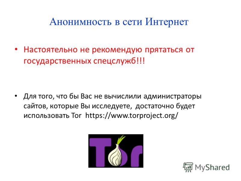 Анонимность в сети Интернет Настоятельно не рекомендую прятаться от государственных спецслужб!!! Для того, что бы Вас не вычислили администраторы сайтов, которые Вы исследуете, достаточно будет использовать Tor https://www.torproject.org/